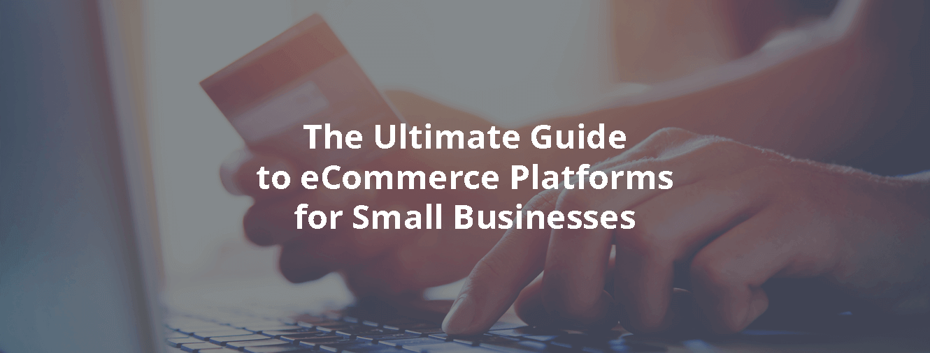 The Ultimate Guide to eCommerce Platforms for Small Businesses
