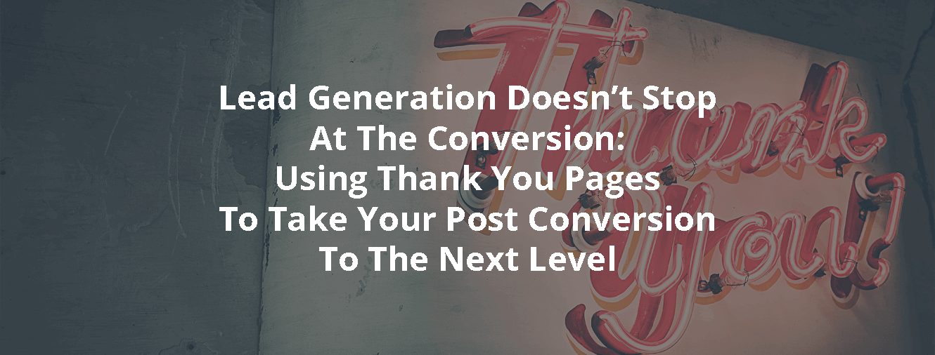 Lead Generation Doesn't Stop At The Conversion: Using Thank You Pages To Take Your Post Conversion To The Next Level