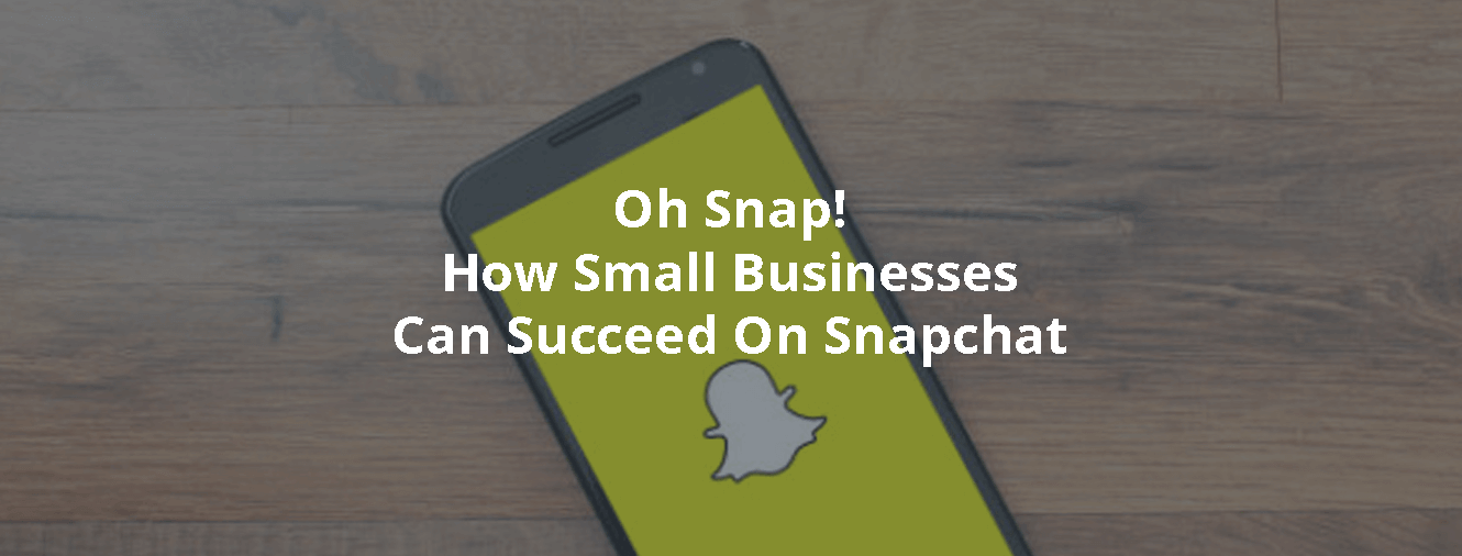 Oh Snap! How Small Businesses Can Succeed On Snapchat