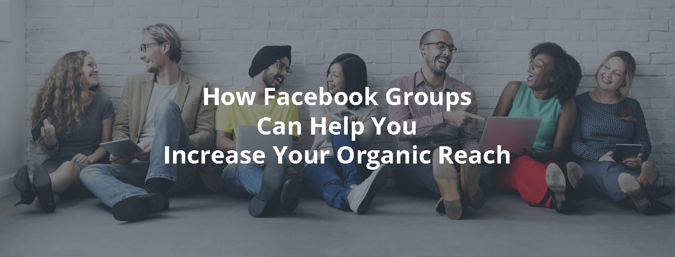 How Facebook Groups Can Help You Increase Your Organic Reach