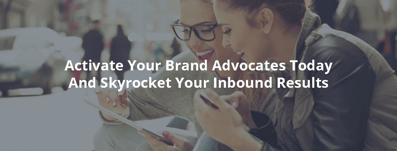 Activate Your Brand Advocates Today And Skyrocket Your Inbound Results