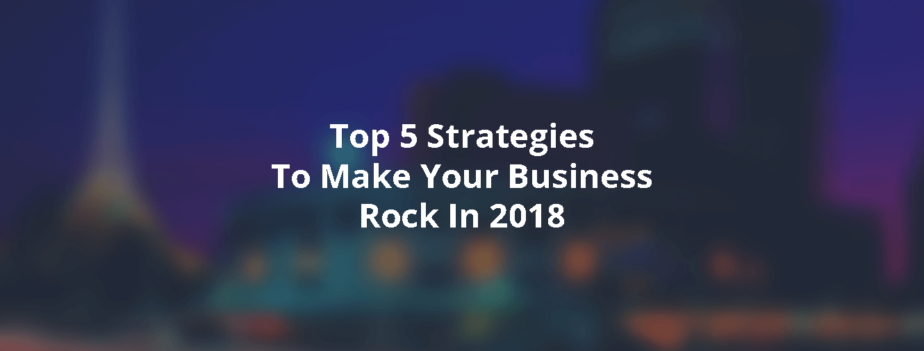 Top 5 Strategies To Make Your Business Rock In 2018!