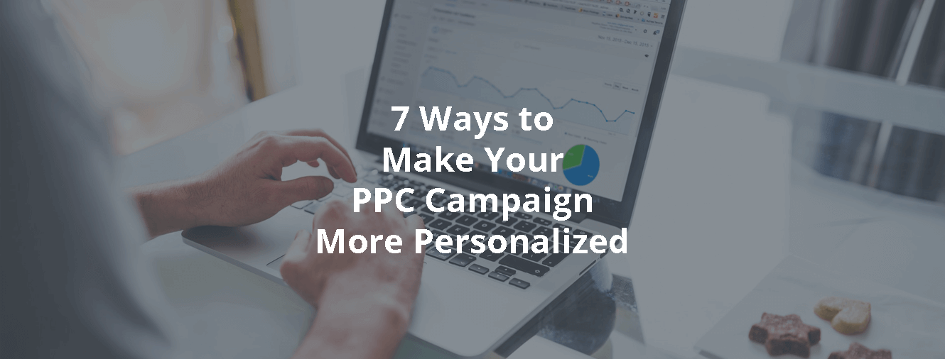 7 Ways to Make Your PPC Campaign More Personalized