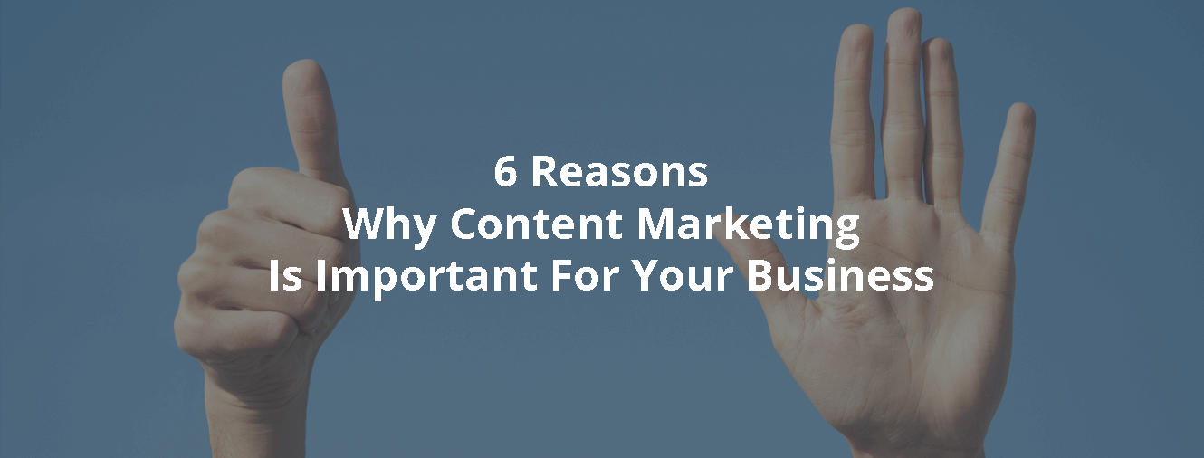 6 Reasons Why Content Marketing Is Important For Your Business