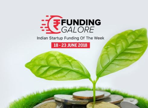 Funding Galore: Indian Startup Funding Of The Week [18-23 June 2018]