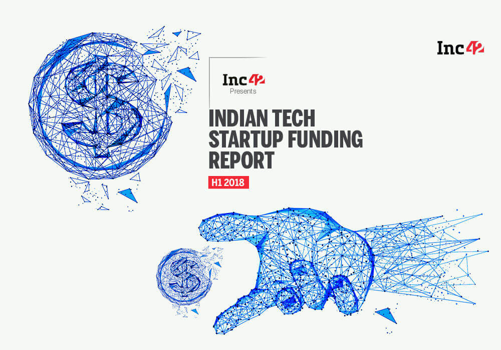 Indian Tech Startup Funding Report H1 2018: $3 Bn Invested Across 372 Deals