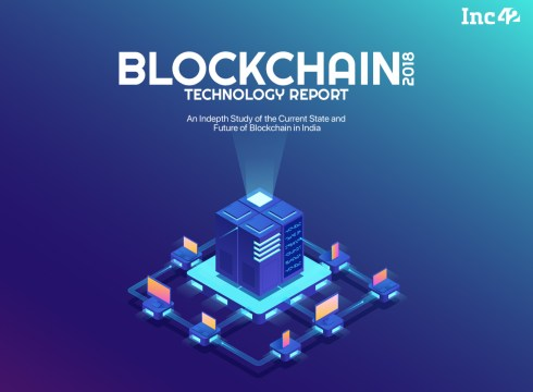Coming Up: Inc42 Blockchain Technology Report 2018 To Decode The Hottest Technology For Both Pros And Noobs