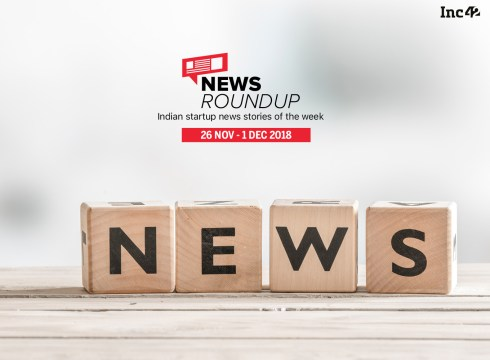 News Roundup: 11 Indian Startup News Stories You Don't Want To Miss This Week [26 November- 1 December 2018
