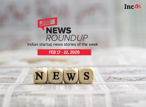 News Roundup: 11 Indian Startup News Stories You Don't Want To Miss This Week [Feb 17 - Feb 22]