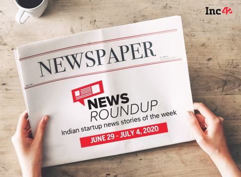 News Roundup: 11 Indian Startup News Stories You Don't Want To Miss This Week [June 29 - July 4]