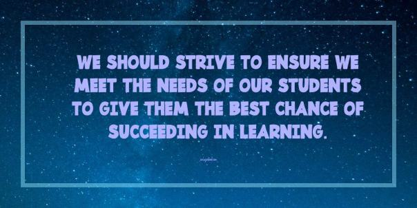 We should strive to ensure we meet the needs of our students to give them the best chance of succeeding in learning.