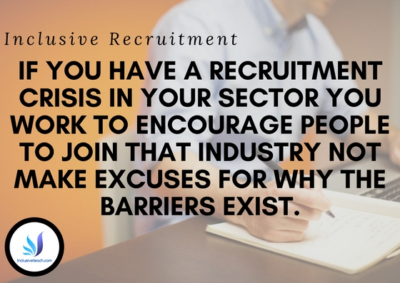 Inclusive Recruitment f you have a recruitment crisis in your sector you work to encourage people to join that industry not make excuses for why the barriers exist..jpg