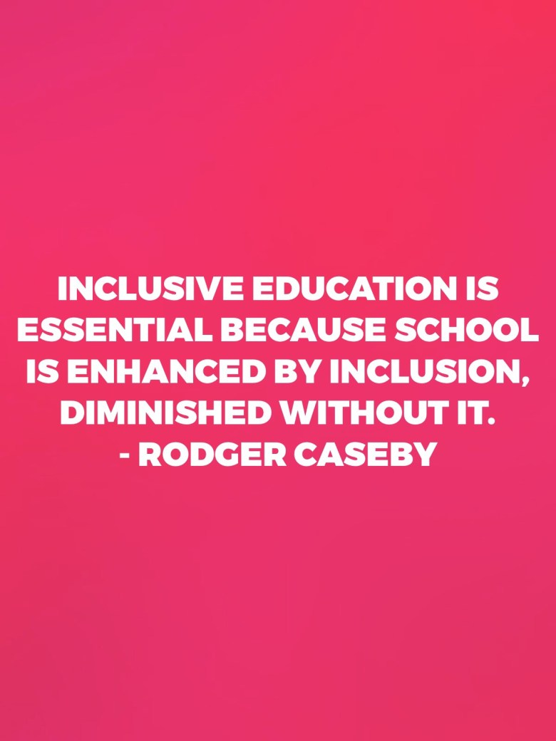 Inclusive education is essential because school is enhanced by inclusion, diminished without it. - Rodger Caseby Inclusive education teacher quote