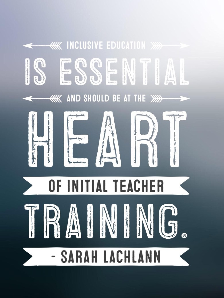 Inclusive education is essential and should be at the heart of initial teacher training. - Sarah Lachlann
