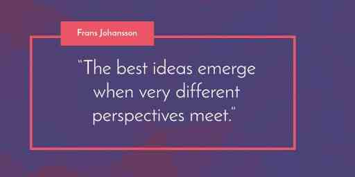 """The best ideas emerge when very different perspectives meet."" Frans Johansson"