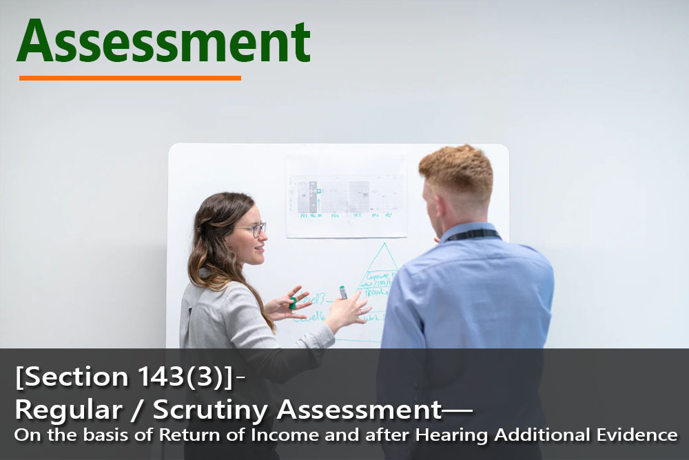 [Section 143(3)]- Regular / Scrutiny Assessment— On the basis of Return of Income and after Hearing Additional Evidence