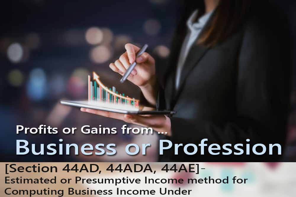 [Section 44AD, 44ADA, 44AE]- Estimated or Presumptive Income method for Computing Business Income Under
