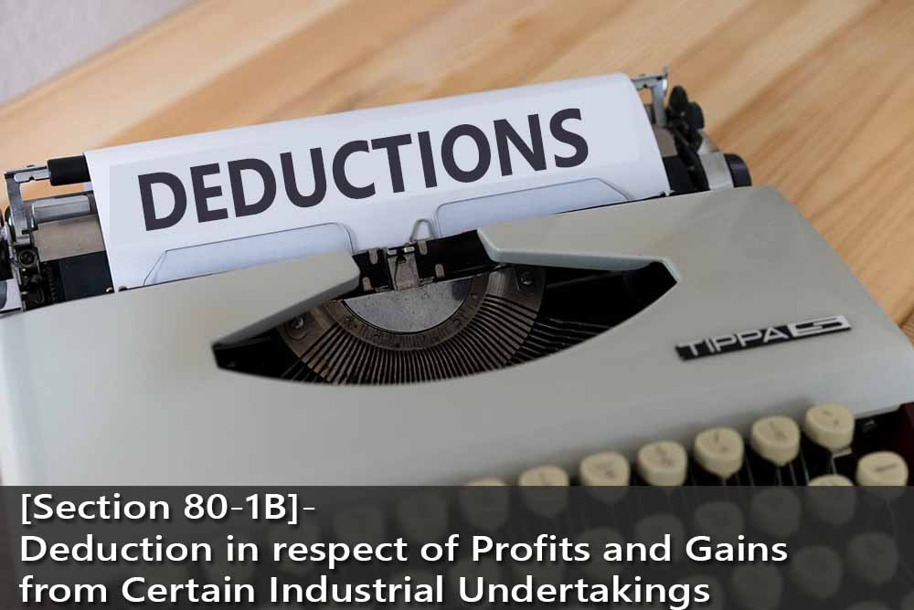 [Section 80-1B]- Deduction in respect of Profits and Gains from Certain Industrial Undertakings