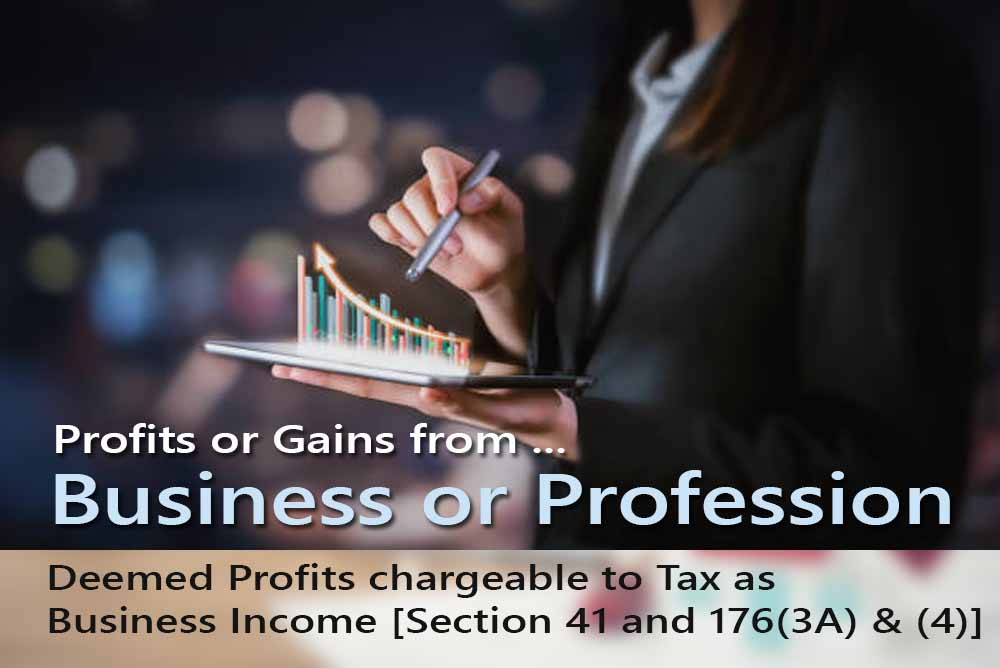 Deemed Profits chargeable to Tax as Business Income [Section 41 and 176(3A) & (4)]