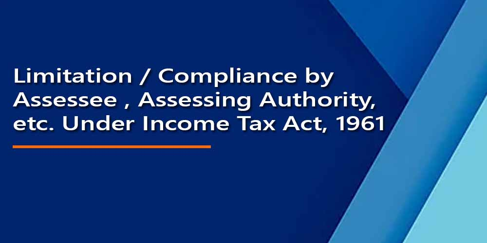 Limitation / Compliance by Assessee , Assessing Authority, etc. Under Income Tax Act, 1961