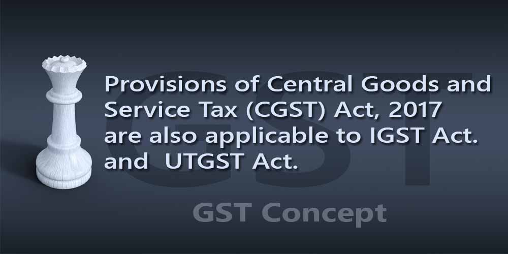 Provisions of Central Goods and Service Tax (CGST) Act, 2017 are also applicable to IGST Act. and  UTGST Act.