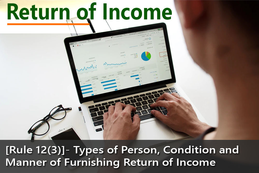 [Rule 12(3)]- Types of Person, Condition and Manner of Furnishing Return of Income