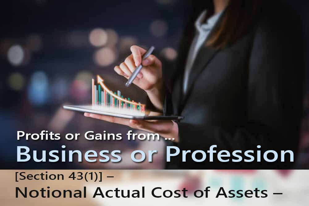 [Section 43(1)] - Notional Actual Cost of Assets - for Computing Profits and Gains of Business or Professions