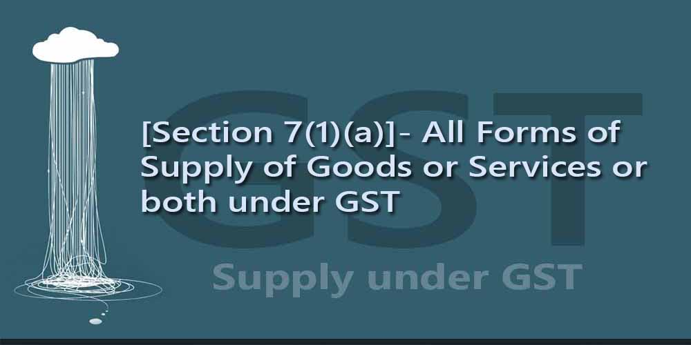 [Section 7(1)(a)]- All Forms of Supply of Goods or Services or both under GST