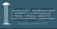 [Section 7(1)(c)]- Activities specified in Schedule-I,  treated as Supply of Goods or Services under GST even if made without Consideration