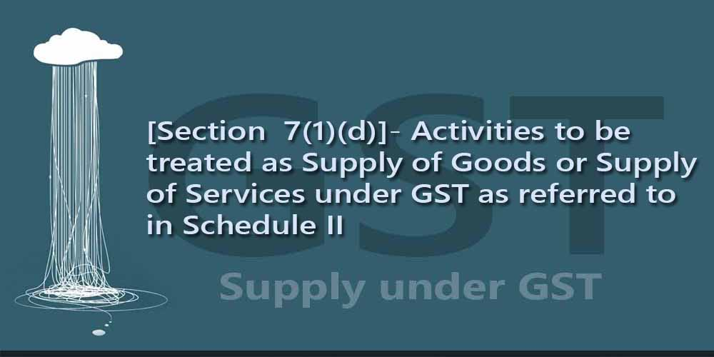 [Section  7(1)(d)]- Activities to be treated as Supply of Goods or Supply of Services under GST as referred to in Schedule II