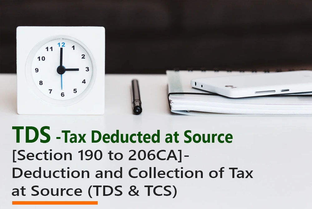 [Section 190 to 206CA]- Deduction and Collection of Tax at Source (TDS & TCS)