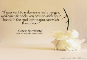 """This is a quote from author Catori Sarmiento from her novel The Fortune Follies. """"You have to stick your hand in the mud before you can wash them clean."""""""
