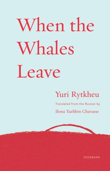 When the Whales Leave by Yuri Rytkheu and Ilona Yazhbin Chavasse for indie press books