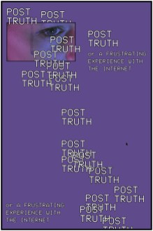 Post Truth: Or a Frustrating Experience With The Internet