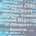 The Secret Code: How to Study Computer Science without Majoring in Computer Science