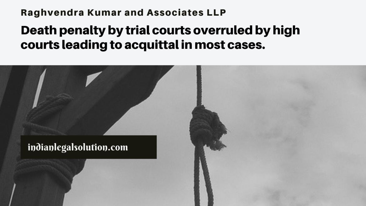 Death penalty by trial courts overruled by high courts leading to acquittal in most cases.
