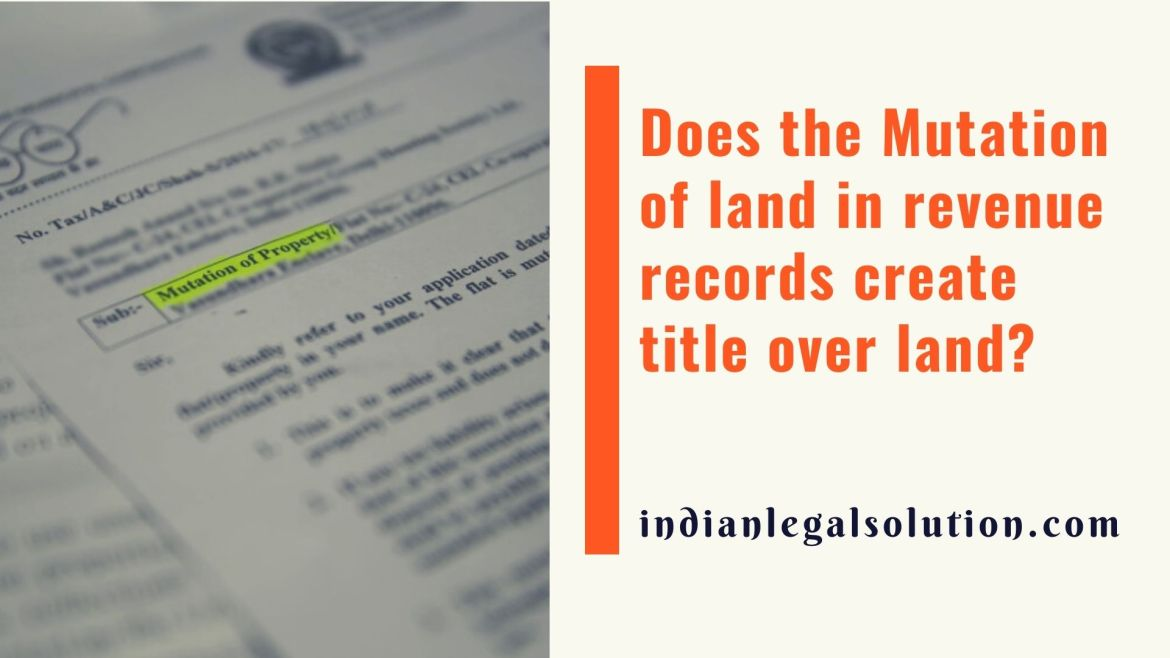 Does the Mutation of land in revenue records create title over land?