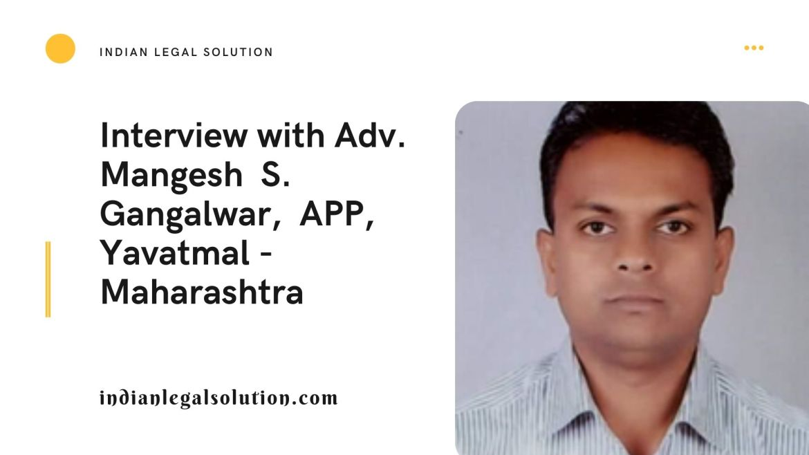 Interview with Adv. Mangesh  S. Gangalwar,  APP, Yavatmal – Maharashtra