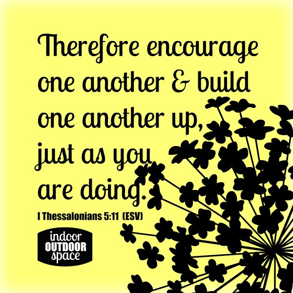 Encourage One Another Scripture from I Thessalonians 5 at Indoor Outdoor Space
