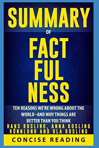 Summary of Factfulness By Hans Rosling, Anna Rosling Rönnlund and Ola Rosling: Ten Reasons We're Wrong About the World-and Why Things Are Better Than You Think