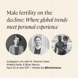 """""""Male fertility on the decline: Where global trends meet personal experience"""" — Instagram Live with Dr. Shanna Swan, Legacy CEO Khaled Kteily, and Brian Mazza @ Instagram 