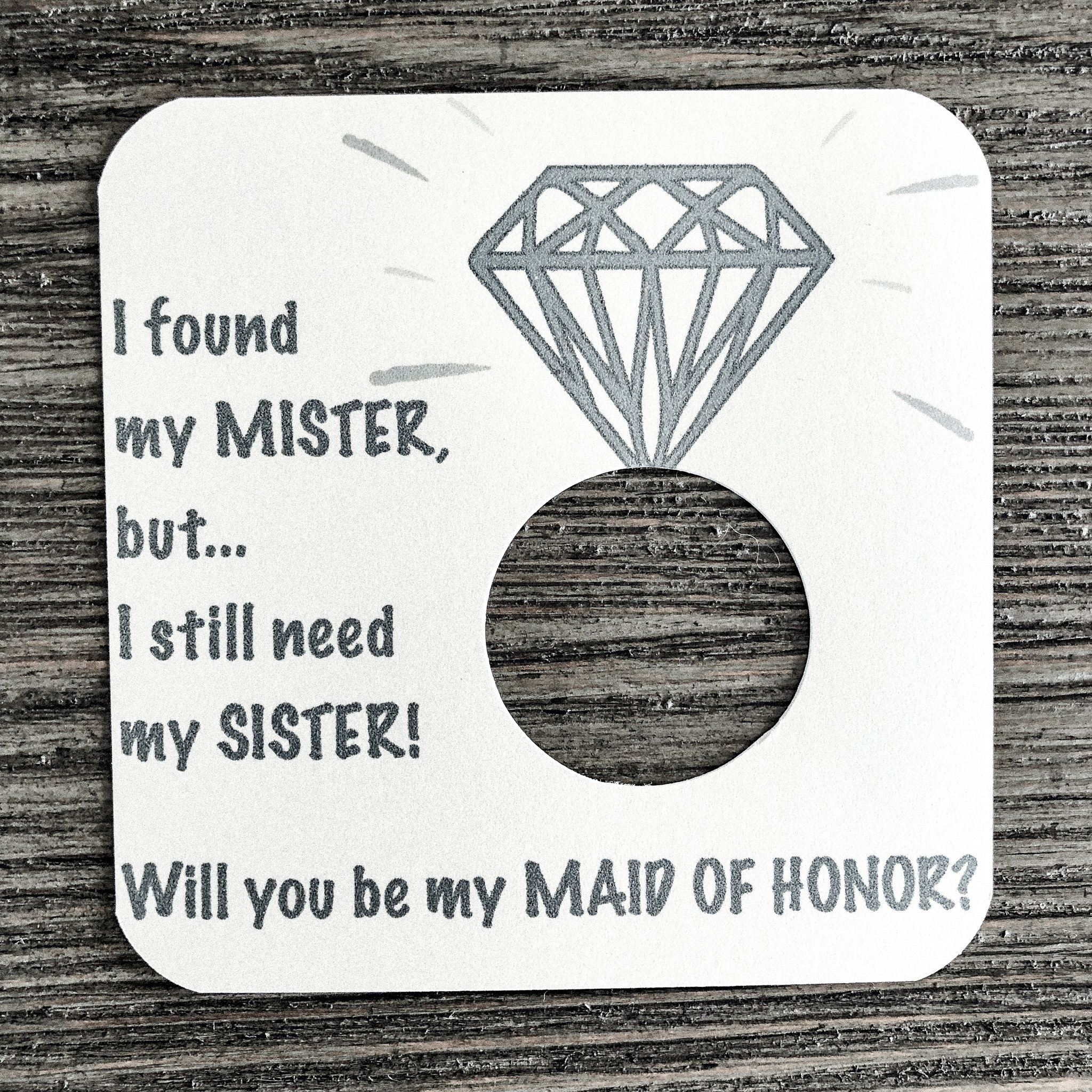 I found my mister, but I still need my sister! Will you be my maid of maid of honor? Shimmer white gold card stock