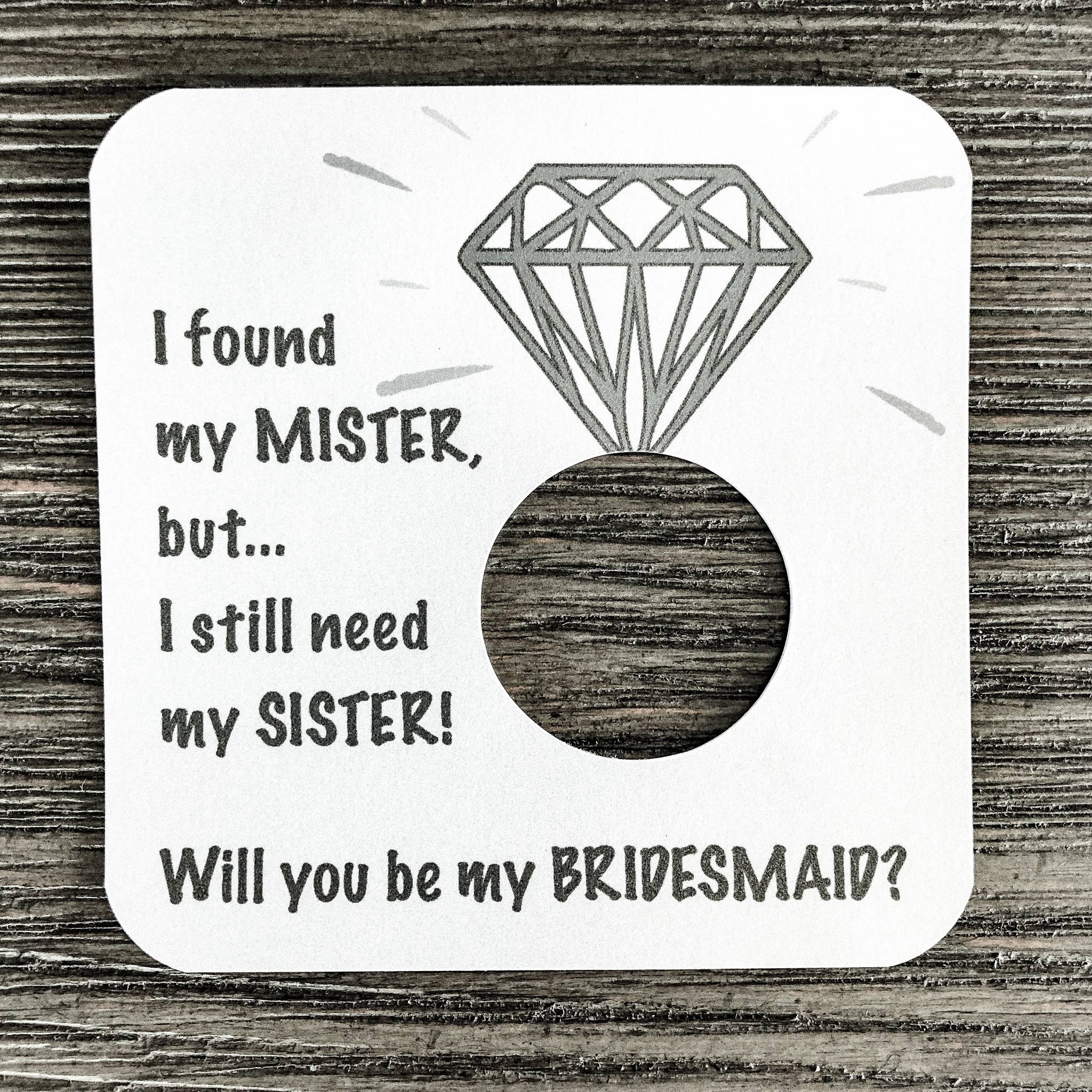 I found my mister, but I still need my sister! Will you be my maid of bridesmaid? Plain white cardstock