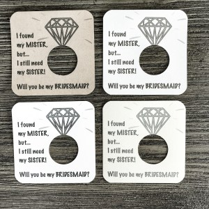 I found my mister, but I still need my sister! Will you be my maid of bridesmaid? Cardstock