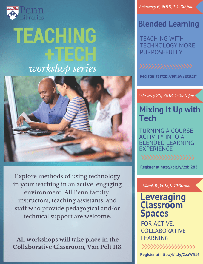 Teaching + Tech workshop series. Explore methods of using technology in your teaching in an active, engaging environment. All Penn faculty, instructors, teaching assistants, and staff who provide pedagogical and/or technical support are welcome. All workshops will take place in the Collaborative Classroom, Van Pelt 113. October 13, 2017, 10-11:30am. Blended Learning: Teaching with Technology More Purposefully. October 27, 2017, 10-11:30am. Mixing It Up with Tech. Turning a Course Activity into a Blended Learning Experience. November 10, 2017, 10-11:30am. Leveraging Classroom Spaces for Active, Collaborative Learning. Register: http://guides.library.upenn.edu/teachtech