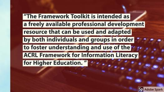 """Framework quote: """"The Framework Toolkit is intended as a freely available professional development resource that can be used and adapted by both individuals and groups in order to foster understanding and use of the ACRL Framework for Information Literacy for Higher Education. """""""