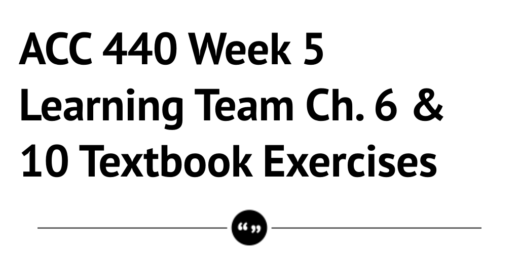 ACC 440 Week 5 Learning Team Ch. 6 & 10 Textbook Exercises