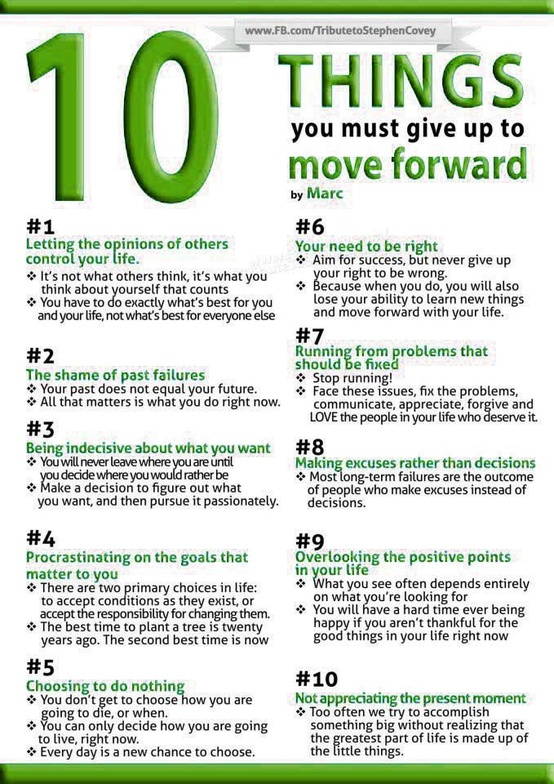 10 Things You Must Give Up to Move Forward: letting others control your life, shame, indecisiveness, procrastination, doing nothing, being right, running from problems, making excuses, overlooking the positive, appreciating the present