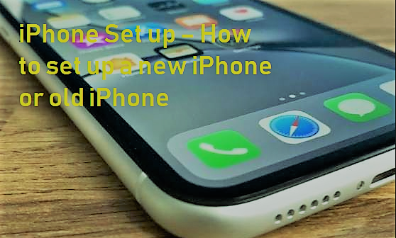 iPhone Set up – How to set up a new iPhone or old iPhone