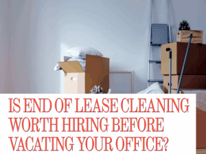 IS END OF LEASE CLEANING WORTH HIRING BEFORE VACATING YOUR OFFICE (2)